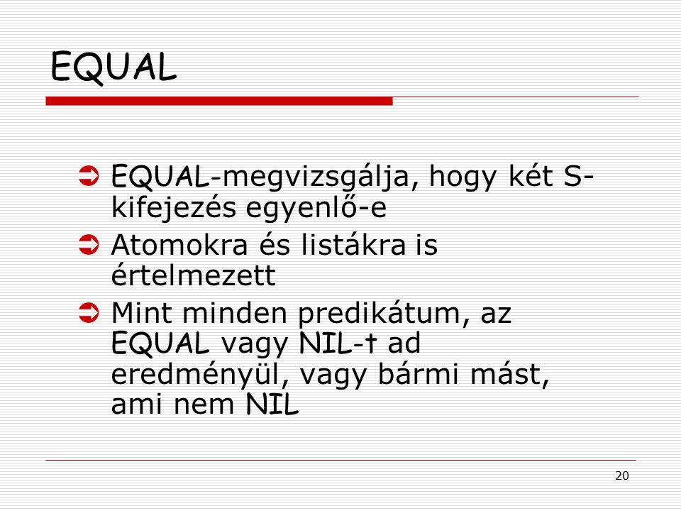 20 EQUAL  EQUAL- megvizsgálja, hogy két S- kifejezés egyenlő-e ÜAtomokra és listákra is értelmezett  Mint minden predikátum, az EQUAL vagy NIL-t ad