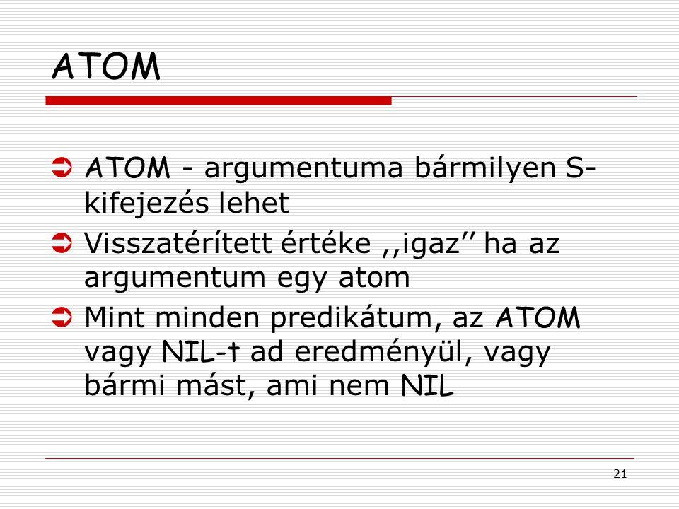 21 ATOM  ATOM - argumentuma bármilyen S- kifejezés lehet ÜVisszatérített értéke,,igaz'' ha az argumentum egy atom  Mint minden predikátum, az ATOM v