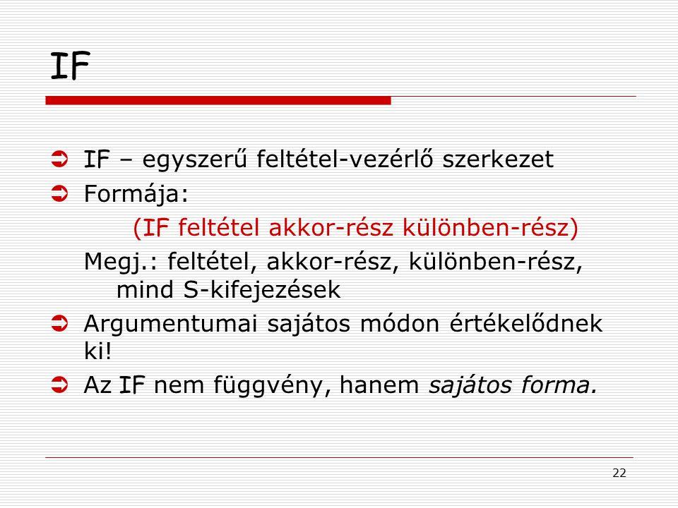 22 IF  IF – egyszerű feltétel-vezérlő szerkezet ÜFormája: ( IF feltétel akkor-rész különben-rész) Megj.: feltétel, akkor-rész, különben-rész, mind S-