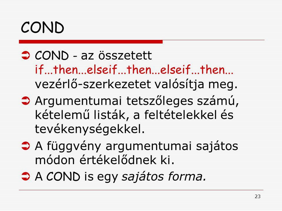 23 COND  COND - az összetett i f...then...elseif...then...elseif...then... vezérlő-szerkezetet valósítja meg. ÜArgumentumai tetszőleges számú, kétele