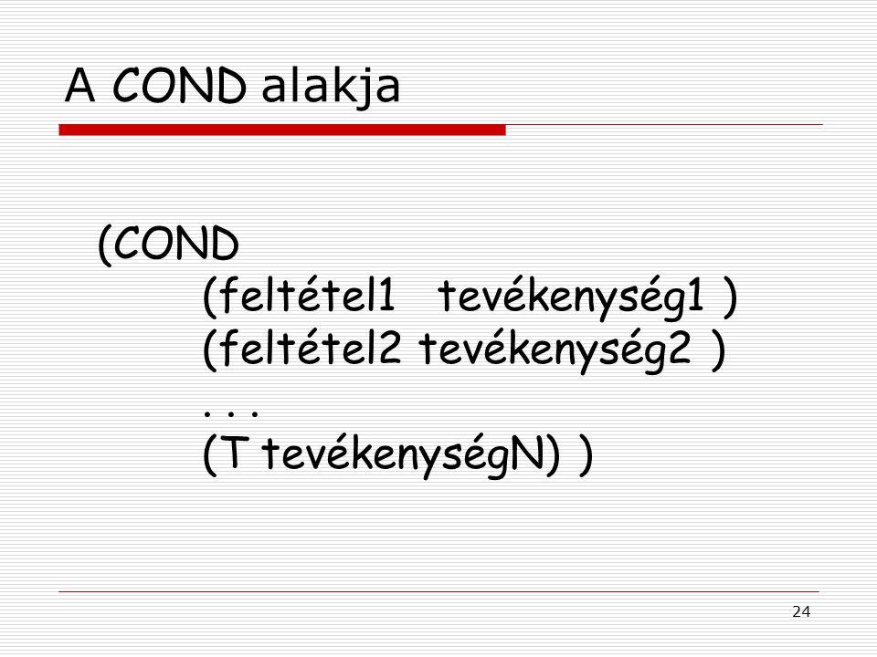 24 A COND alakja (COND (feltétel1 tevékenység1 ) (feltétel2 tevékenység2 )... (T tevékenységN) )