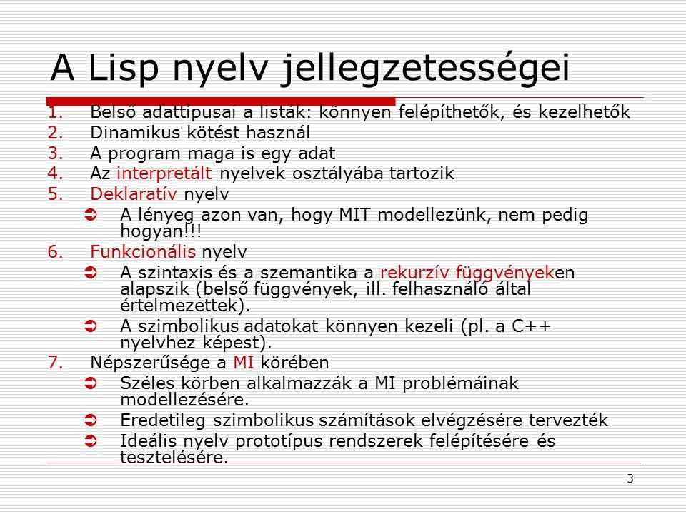 3 A Lisp nyelv jellegzetességei 1.Belső adattípusai a listák: könnyen felépíthetők, és kezelhetők 2.Dinamikus kötést használ 3.A program maga is egy a