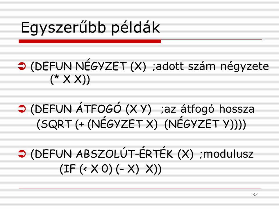 32 Egyszerűbb példák  (DEFUN NÉGYZET (X) ; adott szám négyzete (* X X))  (DEFUN ÁTFOGÓ (X Y) ; az átfogó hossza (SQRT (+ (NÉGYZET X) (NÉGYZET Y))))