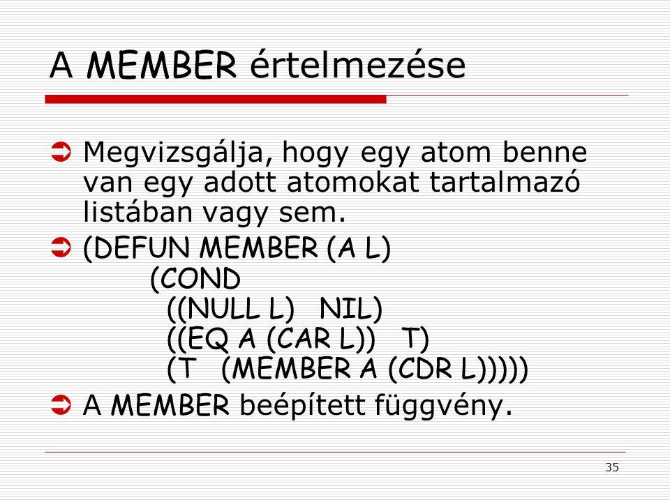 35 A MEMBER értelmezése ÜMegvizsgálja, hogy egy atom benne van egy adott atomokat tartalmazó listában vagy sem. Ü(DEFUN MEMBER (A L) (COND ((NULL L) N