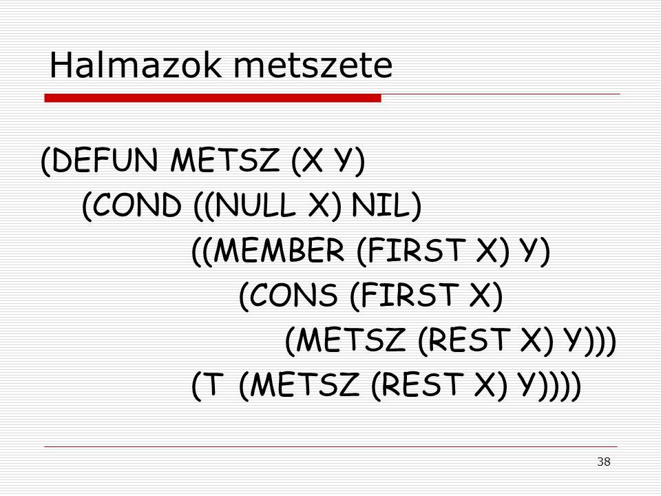 38 Halmazok metszete (DEFUN METSZ (X Y) (COND ((NULL X) NIL) ((MEMBER (FIRST X) Y) (CONS (FIRST X) (METSZ (REST X) Y))) (T(METSZ (REST X) Y))))