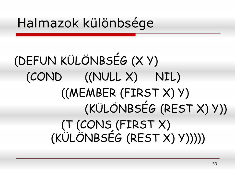 39 Halmazok különbsége (DEFUN KÜLÖNBSÉG (X Y) (COND((NULL X)NIL) ((MEMBER (FIRST X) Y) (KÜLÖNBSÉG (REST X) Y)) (T (CONS (FIRST X) (KÜLÖNBSÉG (REST X)