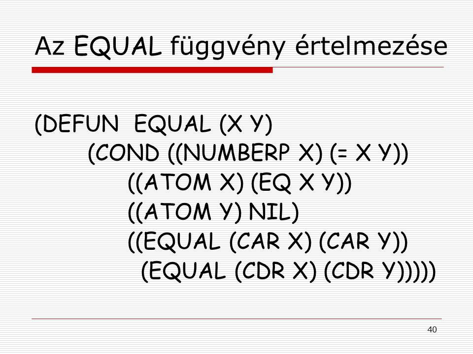 40 Az EQUAL függvény értelmezése (DEFUN EQUAL (X Y) (COND ((NUMBERP X) (= X Y)) ((ATOM X) (EQ X Y)) ((ATOM Y) NIL) ((EQUAL (CAR X) (CAR Y)) (EQUAL (CDR X) (CDR Y)))))