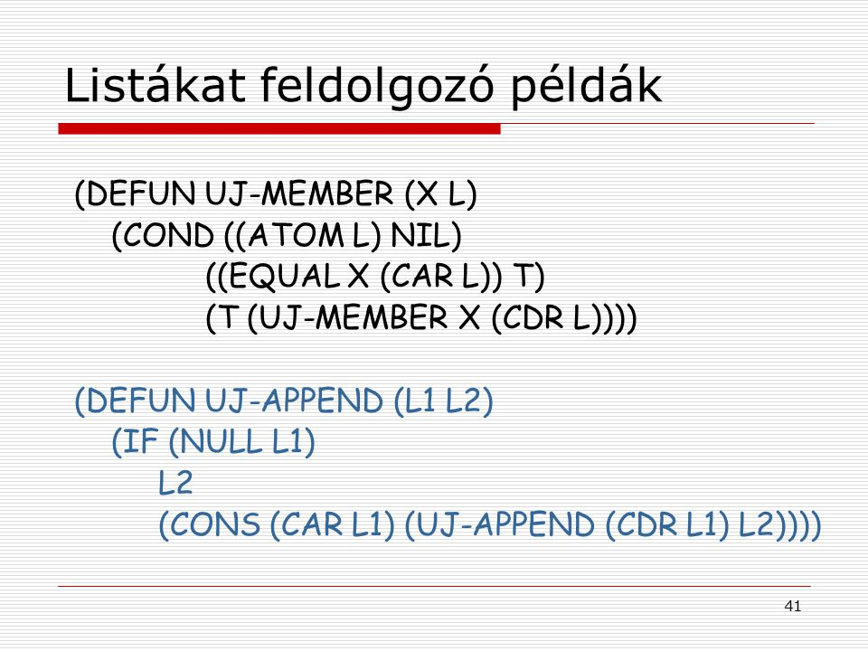 41 Listákat feldolgozó példák (DEFUN UJ-MEMBER (X L) (COND ((ATOM L) NIL) ((EQUAL X (CAR L)) T) (T (UJ-MEMBER X (CDR L)))) (DEFUN UJ-APPEND (L1 L2) (IF (NULL L1) L2 (CONS (CAR L1) (UJ-APPEND (CDR L1) L2))))