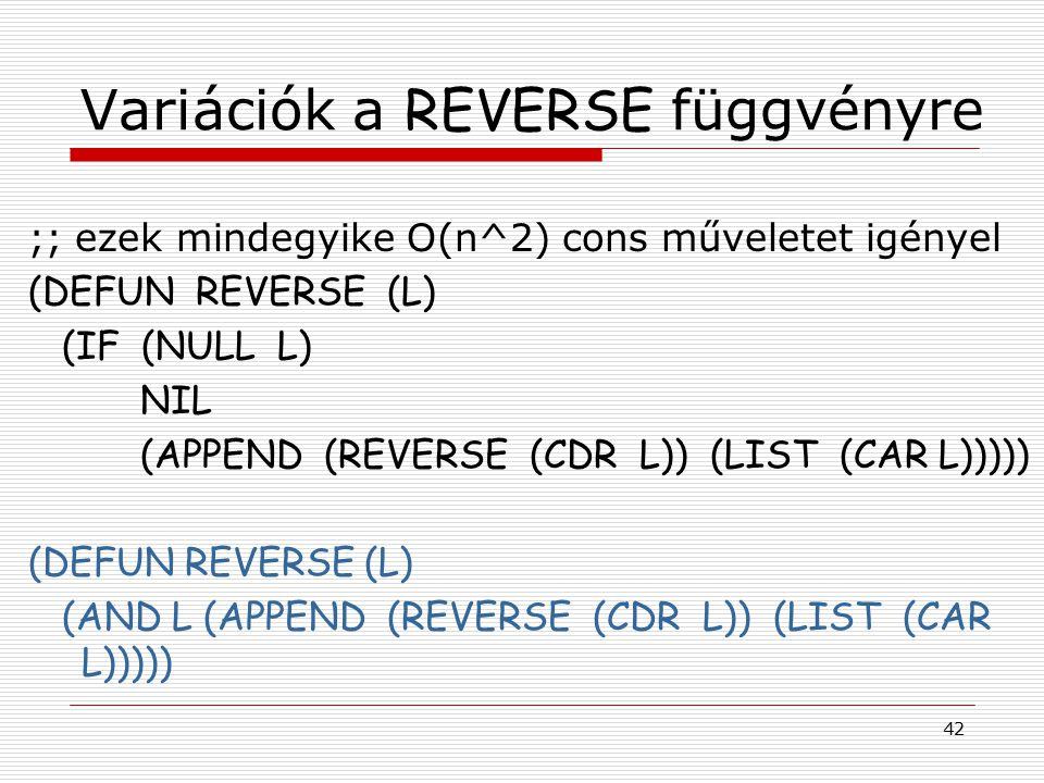 42 Variációk a REVERSE függvényre ;; ezek mindegyike O(n^2) cons műveletet igényel (DEFUN REVERSE (L) (IF (NULL L) NIL (APPEND (REVERSE (CDR L)) (LIST