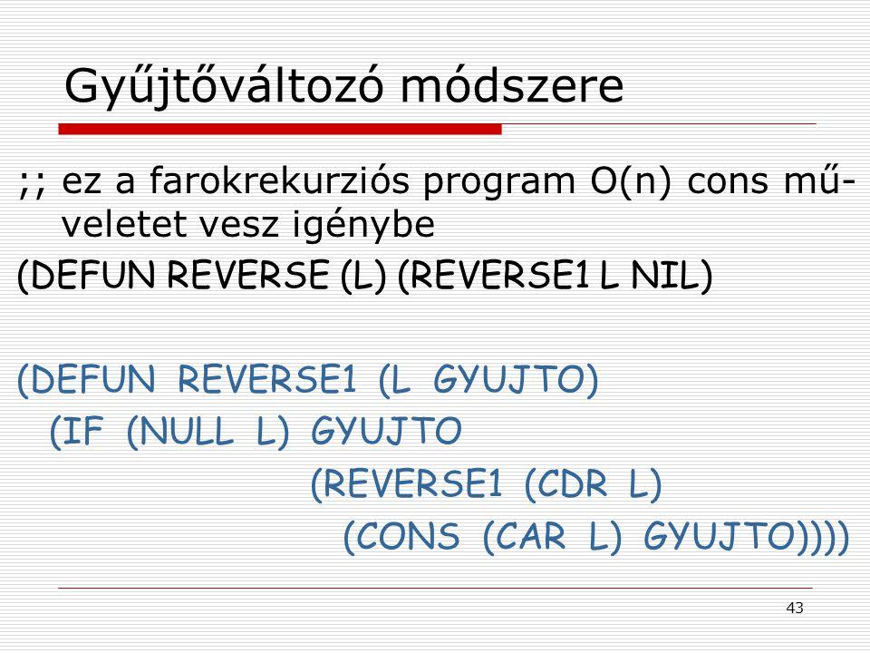 43 Gyűjtőváltozó módszere ;; ez a farokrekurziós program O(n) cons mű- veletet vesz igénybe (DEFUN REVERSE (L) (REVERSE1 L NIL) (DEFUN REVERSE1 (L GYU