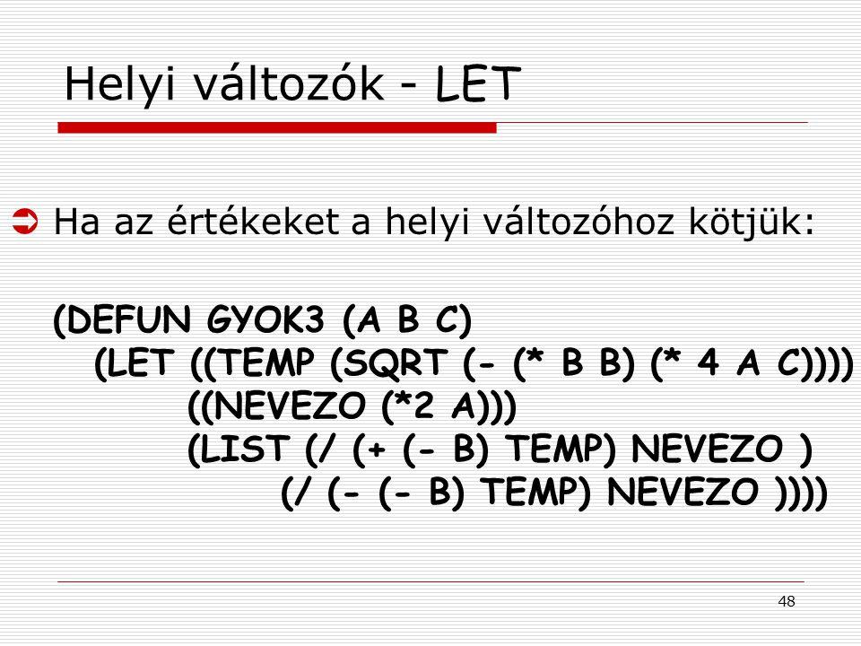 48 Helyi változók - LET ÜHa az értékeket a helyi változóhoz kötjük: (DEFUN GYOK3 (A B C) (LET ((TEMP (SQRT (- (* B B) (* 4 A C)))) ((NEVEZO (*2 A))) (