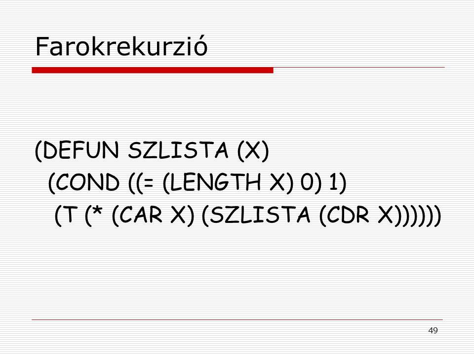 49 Farokrekurzió (DEFUN SZLISTA (X) (COND ((= (LENGTH X) 0) 1) (T (* (CAR X) (SZLISTA (CDR X))))))