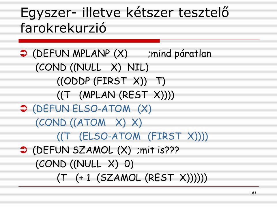 50 Egyszer- illetve kétszer tesztelő farokrekurzió Ü(DEFUN MPLANP (X) ;mind páratlan (COND ((NULL X) NIL) ((ODDP (FIRST X)) T) ((T (MPLAN (REST X))))