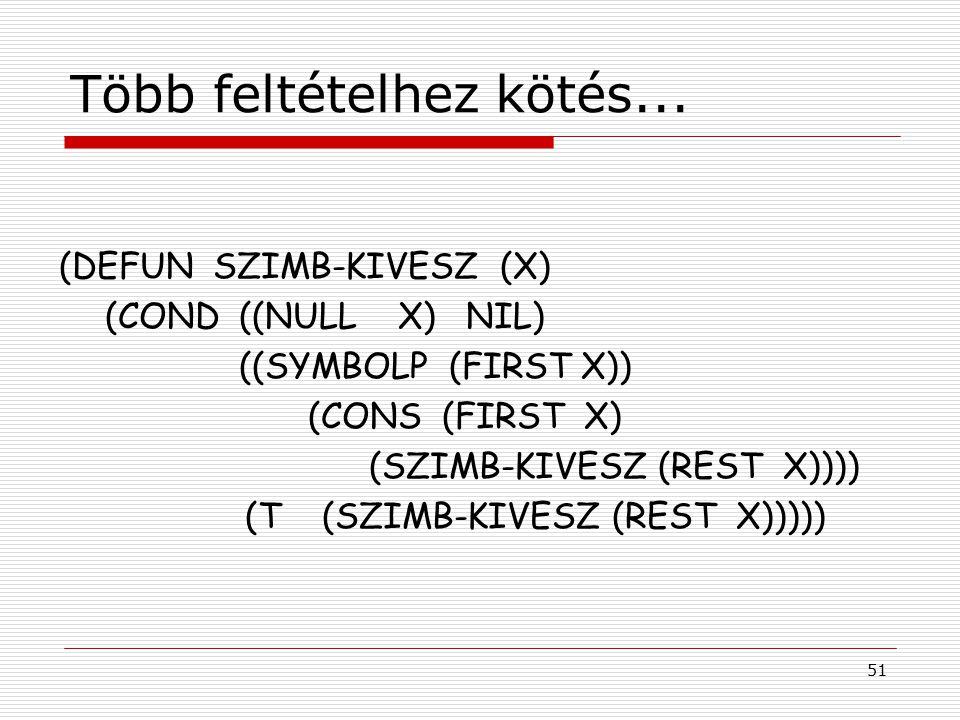 51 Több feltételhez kötés... (DEFUN SZIMB-KIVESZ (X) (COND ((NULL X) NIL) ((SYMBOLP (FIRST X)) (CONS (FIRST X) (SZIMB-KIVESZ (REST X)))) (T (SZIMB-KIV