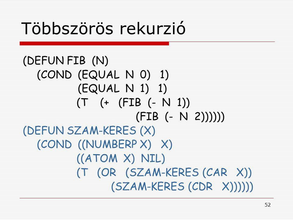 52 Többszörös rekurzió (DEFUN FIB (N) (COND (EQUAL N 0) 1) (EQUAL N 1) 1) (T (+ (FIB (- N 1)) (FIB (- N 2)))))) (DEFUN SZAM-KERES (X) (COND ((NUMBERP