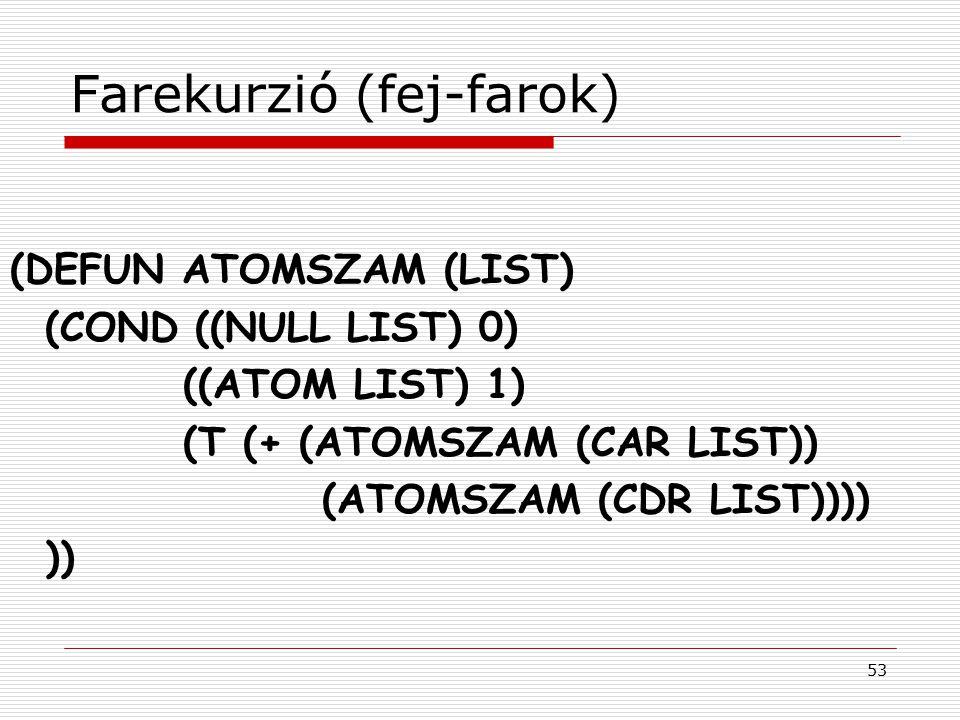 53 Farekurzió (fej-farok) (DEFUN ATOMSZAM (LIST) (COND ((NULL LIST) 0) ((ATOM LIST) 1) (T (+ (ATOMSZAM (CAR LIST)) (ATOMSZAM (CDR LIST)))) ))