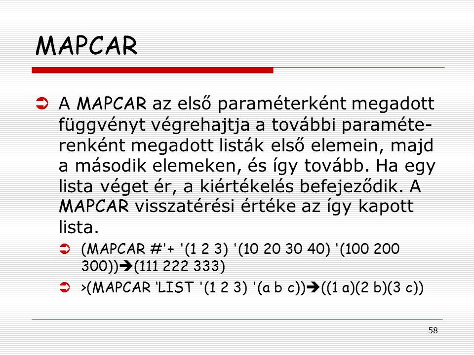 58 MAPCAR  A MAPCAR az első paraméterként megadott függvényt végrehajtja a további paraméte- renként megadott listák első elemein, majd a második ele