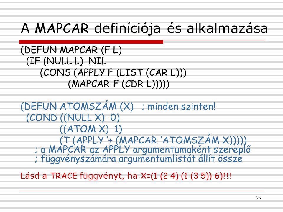 59 A MAPCAR definíciója és alkalmazása (DEFUN MAPCAR (F L) (IF (NULL L) NIL (CONS (APPLY F (LIST (CAR L))) (MAPCAR F (CDR L))))) (DEFUN ATOMSZÁM (X) ;