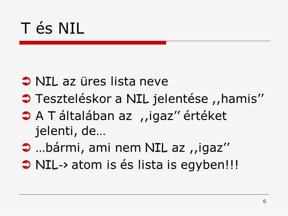 6 T és NIL  NIL az üres lista neve  Teszteléskor a NIL jelentése,,hamis''  A T általában az,,igaz'' értéket jelenti, de…  …bármi, ami nem NIL az,,