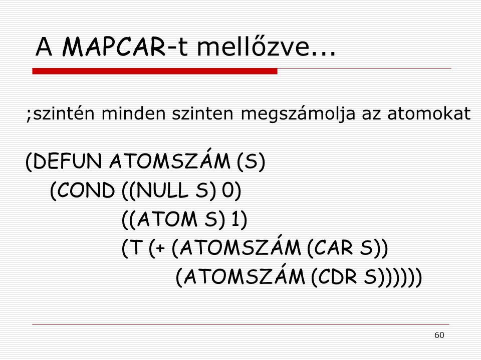 60 A MAPCAR -t mellőzve... ;szintén minden szinten megszámolja az atomokat (DEFUN ATOMSZÁM (S) (COND ((NULL S) 0) ((ATOM S) 1) (T (+ (ATOMSZÁM (CAR S)