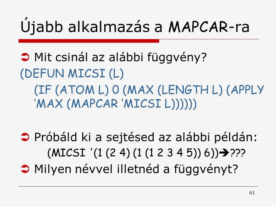61 Újabb alkalmazás a MAPCAR -ra ÜMit csinál az alábbi függvény? (DEFUN MICSI (L) (IF (ATOM L) 0 (MAX (LENGTH L) (APPLY 'MAX (MAPCAR 'MICSI L)))))) ÜP