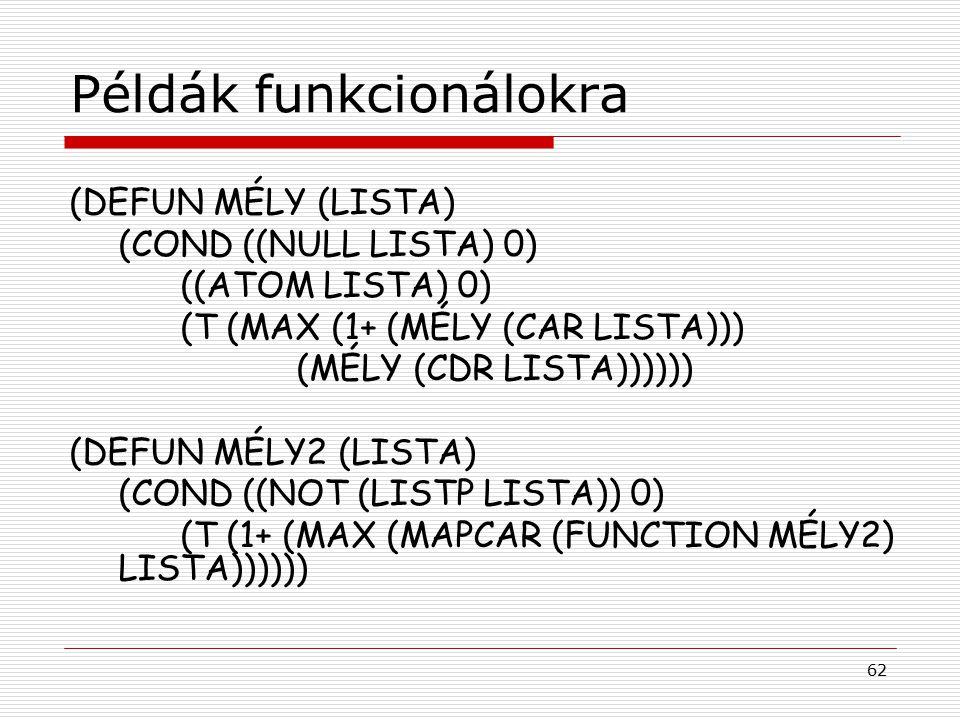 62 Példák funkcionálokra (DEFUN MÉLY (LISTA) (COND ((NULL LISTA) 0) ((ATOM LISTA) 0) (T (MAX (1+ (MÉLY (CAR LISTA))) (MÉLY (CDR LISTA)))))) (DEFUN MÉLY2 (LISTA) (COND ((NOT (LISTP LISTA)) 0) (T (1+ (MAX (MAPCAR (FUNCTION MÉLY2) LISTA))))))
