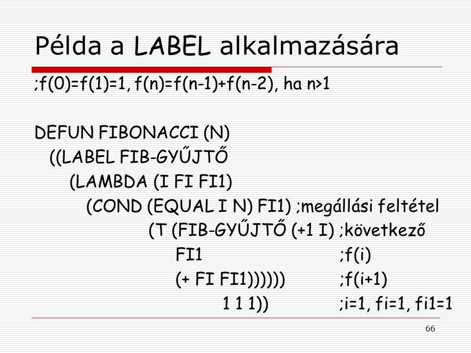 66 Példa a LABEL alkalmazására ;f(0)=f(1)=1, f(n)=f(n-1)+f(n-2), ha n>1 DEFUN FIBONACCI (N) ((LABEL FIB-GYŰJTŐ (LAMBDA (I FI FI1) (COND (EQUAL I N) FI