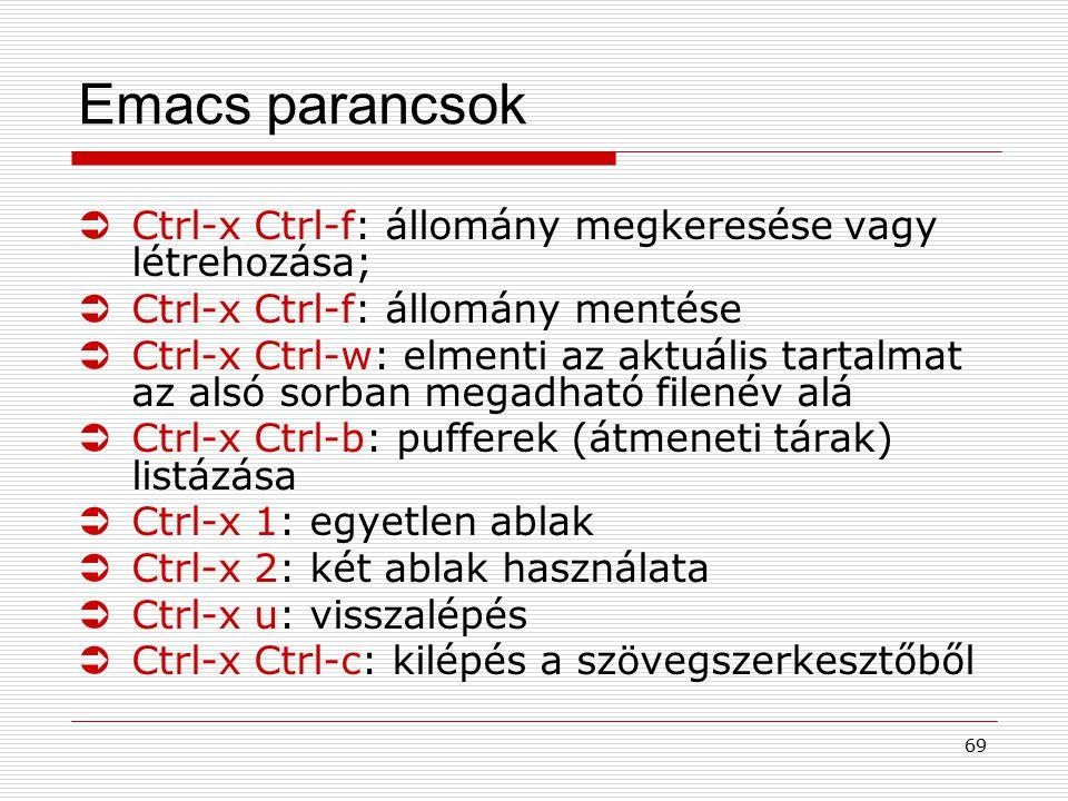 69 Emacs parancsok ÜCtrl-x Ctrl-f: állomány megkeresése vagy létrehozása; ÜCtrl-x Ctrl-f: állomány mentése ÜCtrl-x Ctrl-w: elmenti az aktuális tartalm