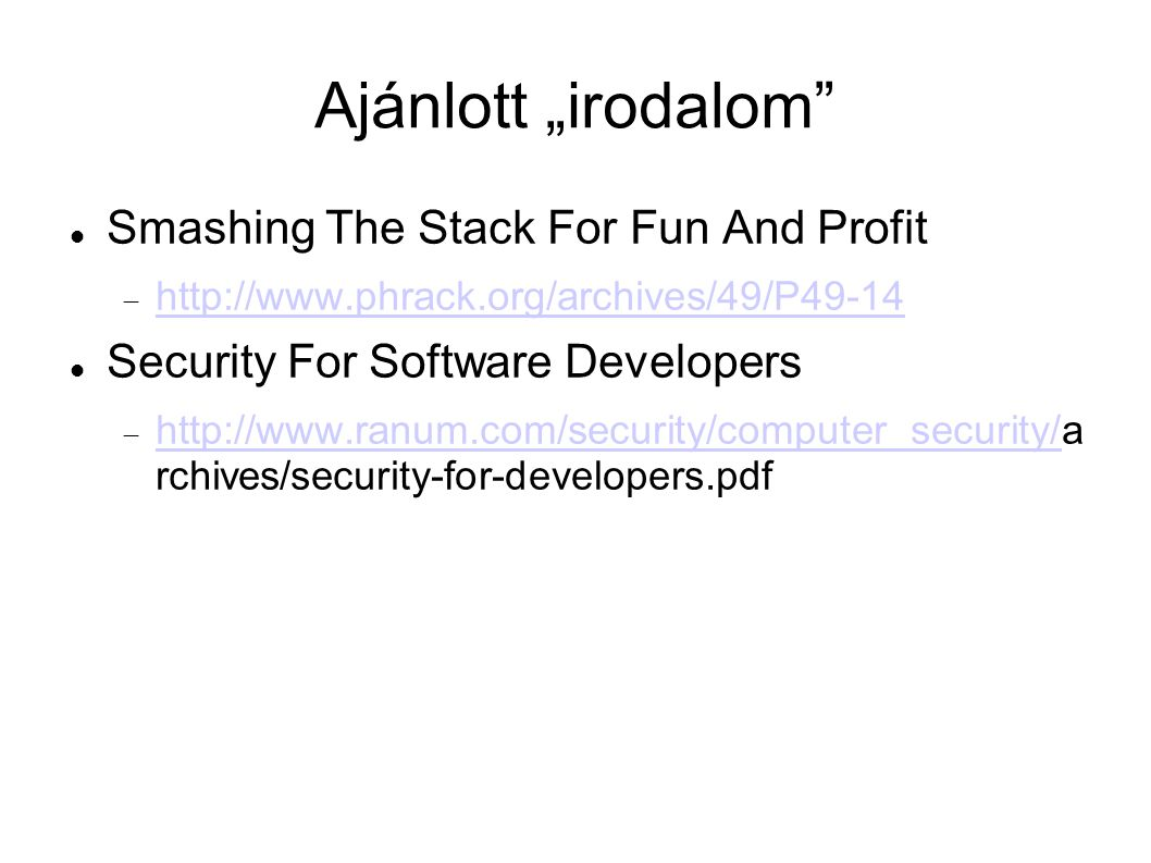 "Ajánlott ""irodalom"" Smashing The Stack For Fun And Profit  http://www.phrack.org/archives/49/P49-14 http://www.phrack.org/archives/49/P49-14 Security"