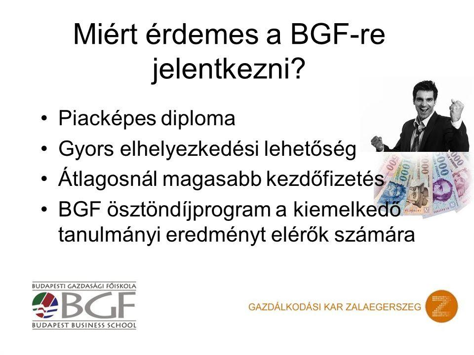 Miért érdemes a BGF-re jelentkezni? Piacképes diploma Gyors elhelyezkedési lehetőség Átlagosnál magasabb kezdőfizetés BGF ösztöndíjprogram a kiemelked