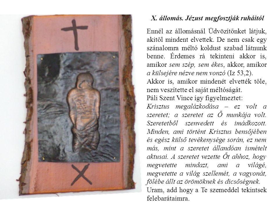 X. állomás. Jézust megfosztják ruháitól Ennél az állomásnál Üdvözítőnket látjuk, akitől mindent elvettek. De nem csak egy szánalomra méltó koldust sza