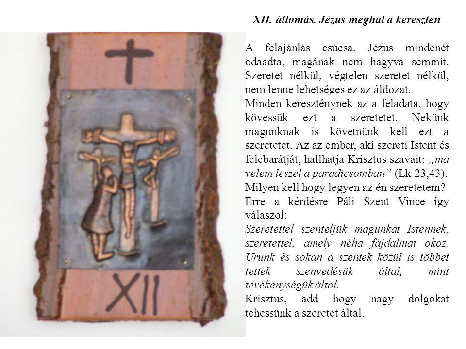 XII. állomás. Jézus meghal a kereszten A felajánlás csúcsa. Jézus mindenét odaadta, magának nem hagyva semmit. Szeretet nélkül, végtelen szeretet nélk