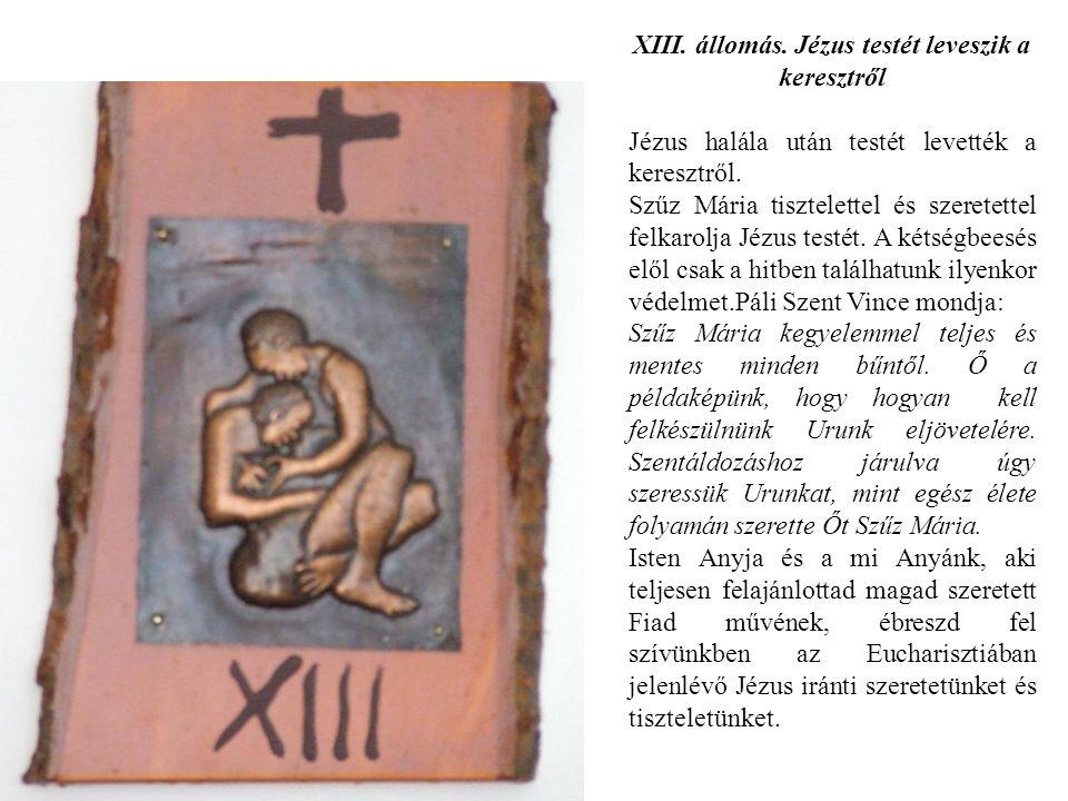 XIII. állomás. Jézus testét leveszik a keresztről Jézus halála után testét levették a keresztről. Szűz Mária tisztelettel és szeretettel felkarolja Jé