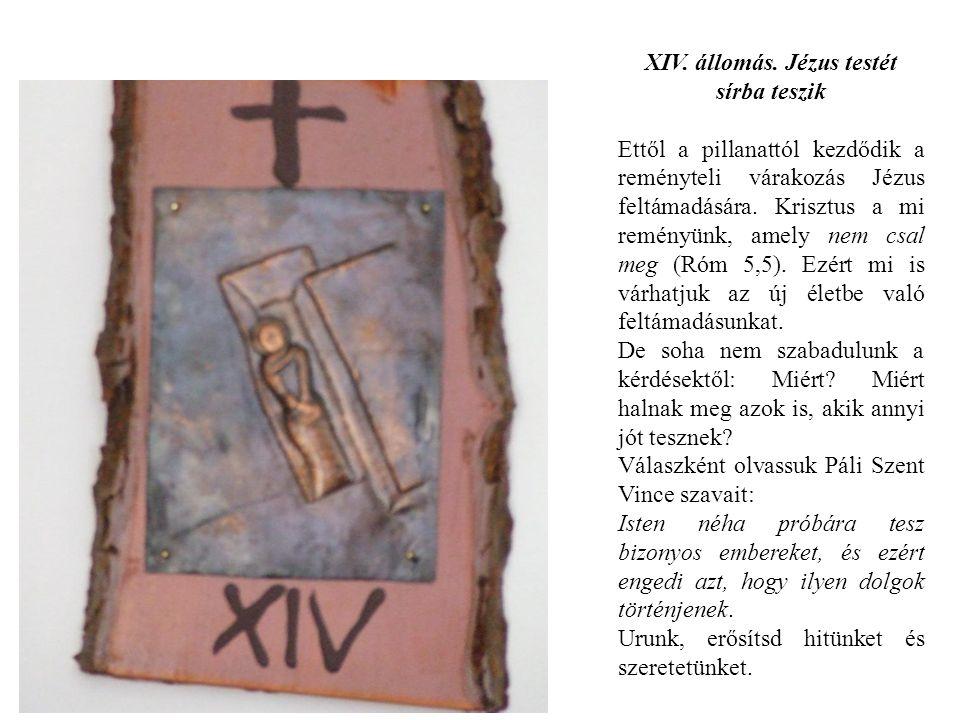 XIV. állomás. Jézus testét sírba teszik Ettől a pillanattól kezdődik a reményteli várakozás Jézus feltámadására. Krisztus a mi reményünk, amely nem cs