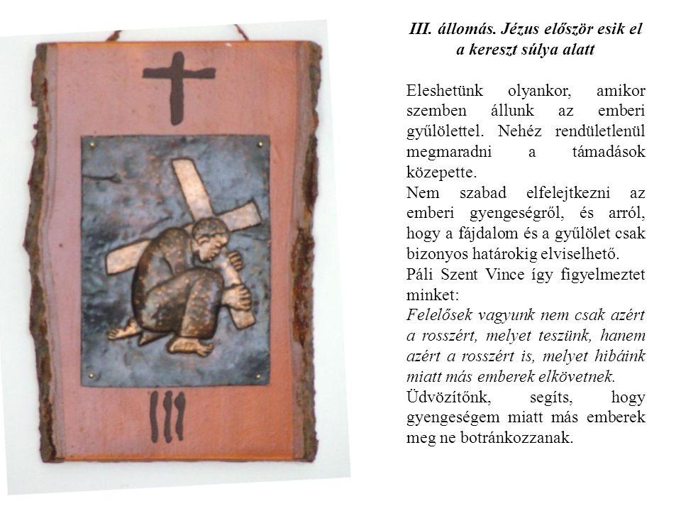 III. állomás. Jézus először esik el a kereszt súlya alatt Eleshetünk olyankor, amikor szemben állunk az emberi gyűlölettel. Nehéz rendületlenül megmar