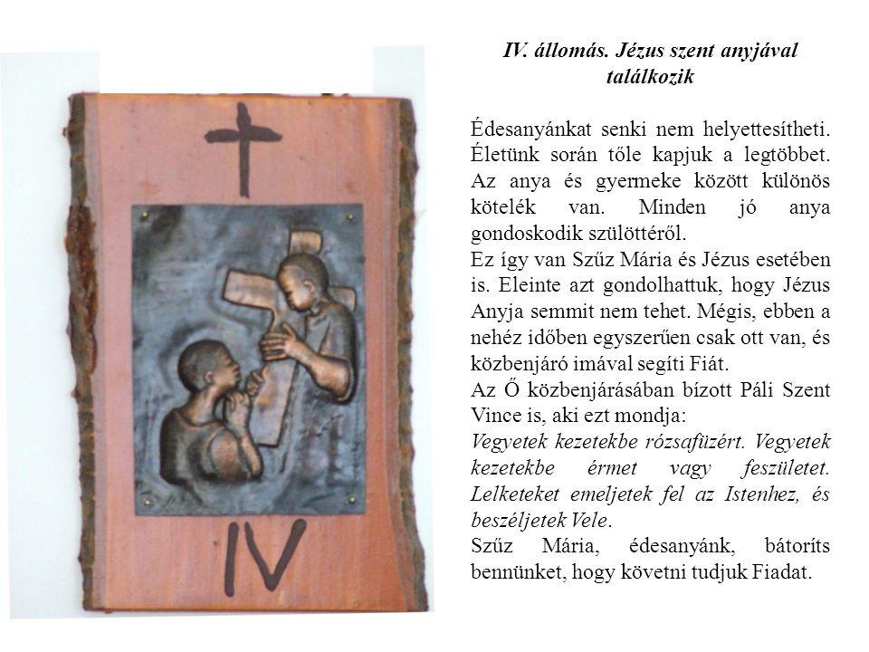 IV. állomás. Jézus szent anyjával találkozik Édesanyánkat senki nem helyettesítheti. Életünk során tőle kapjuk a legtöbbet. Az anya és gyermeke között