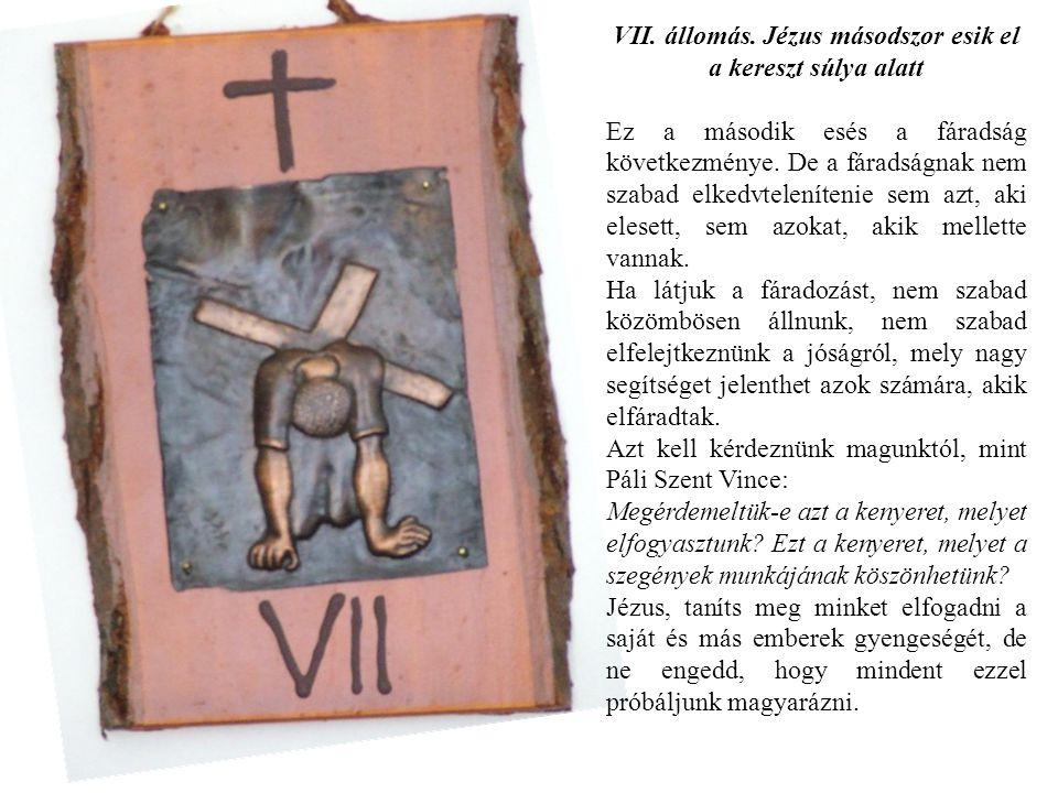 VII. állomás. Jézus másodszor esik el a kereszt súlya alatt Ez a második esés a fáradság következménye. De a fáradságnak nem szabad elkedvtelenítenie