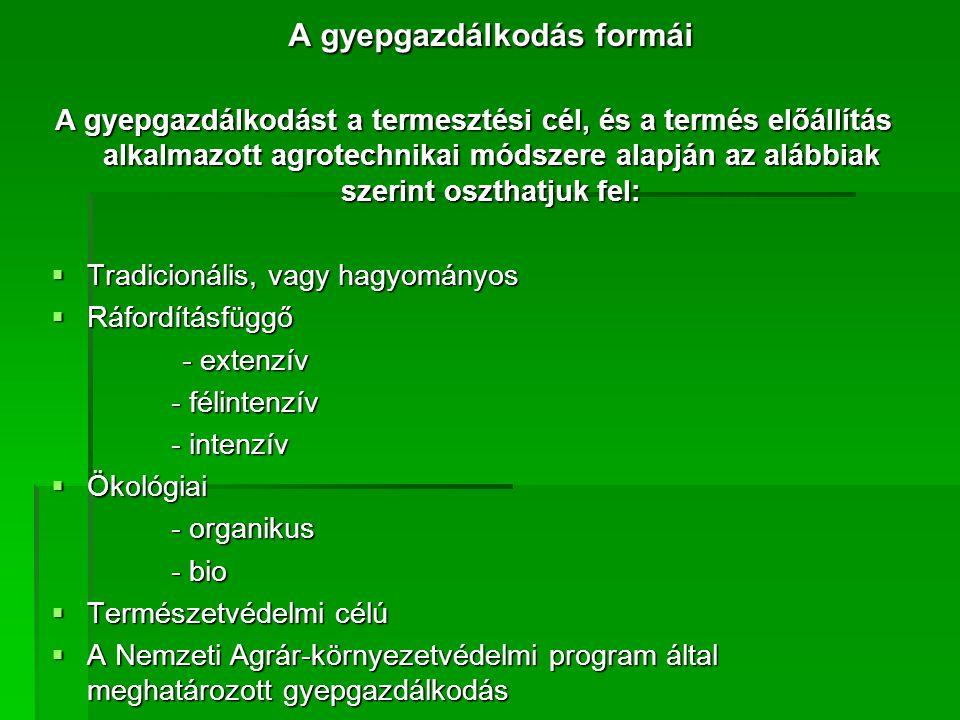 A gyepgazdálkodás formái A gyepgazdálkodást a termesztési cél, és a termés előállítás alkalmazott agrotechnikai módszere alapján az alábbiak szerint oszthatjuk fel:  Tradicionális, vagy hagyományos  Ráfordításfüggő - extenzív - extenzív - félintenzív - félintenzív - intenzív - intenzív  Ökológiai - organikus - organikus - bio - bio  Természetvédelmi célú  A Nemzeti Agrár-környezetvédelmi program által meghatározott gyepgazdálkodás