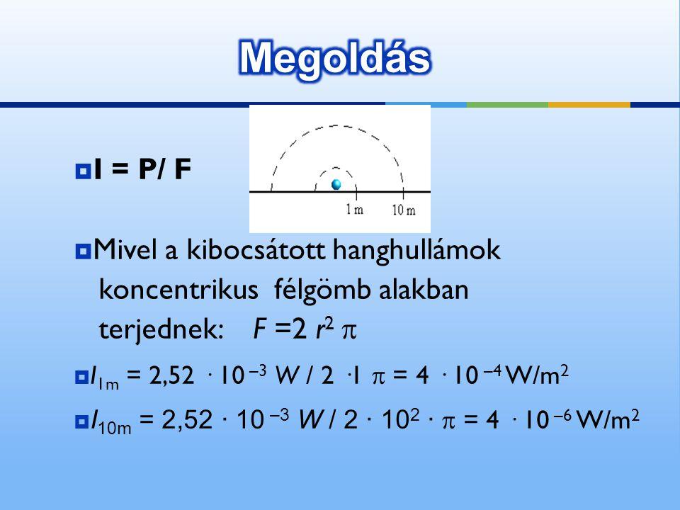  I = P/ F  Mivel a kibocsátott hanghullámok koncentrikus félgömb alakban terjednek: F =2 r 2   I 1m = 2,52 · 10 –3 W / 2 ·1  = 4 · 10 –4 W/m 2 