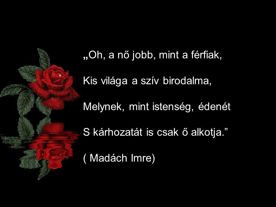 """""""Oh, a nő jobb, mint a férfiak, Kis világa a szív birodalma, Melynek, mint istenség, édenét S kárhozatát is csak ő alkotja."""" ( Madách Imre)"""