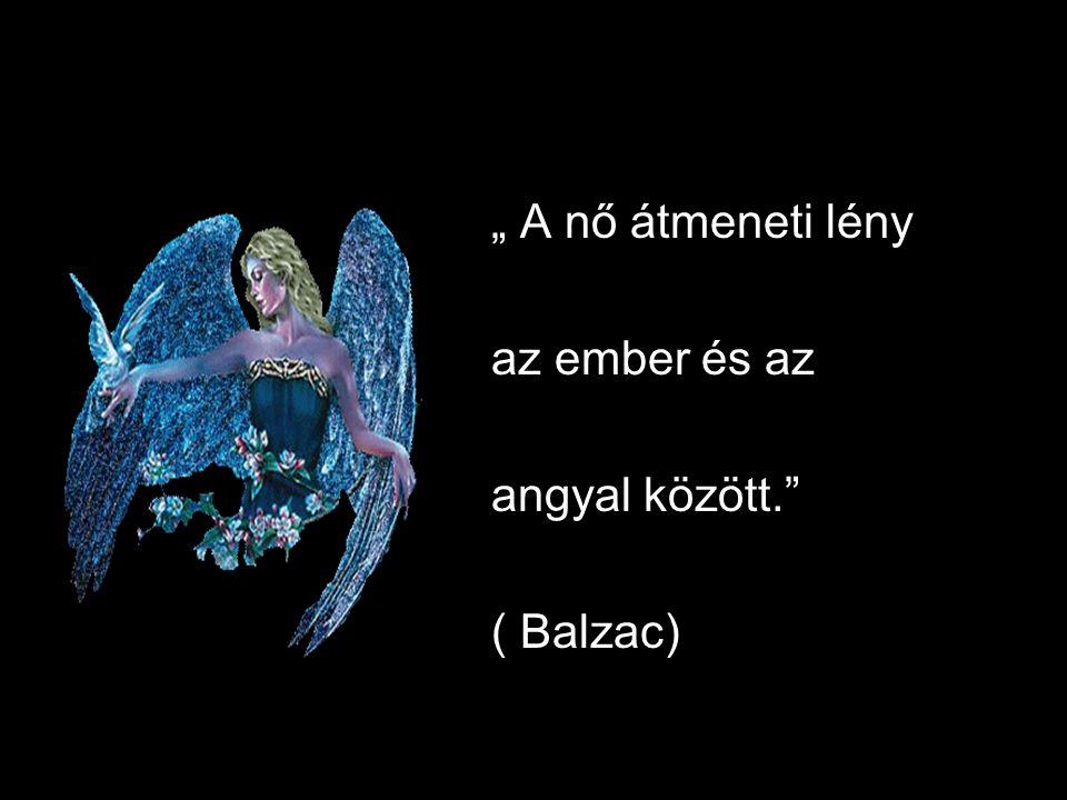 """"""" A nő átmeneti lény az ember és az angyal között."""" ( Balzac)"""