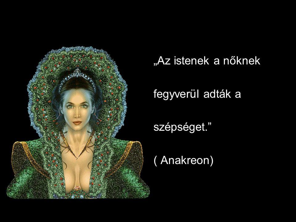 """""""Az istenek a nőknek fegyverül adták a szépséget."""" ( Anakreon)"""