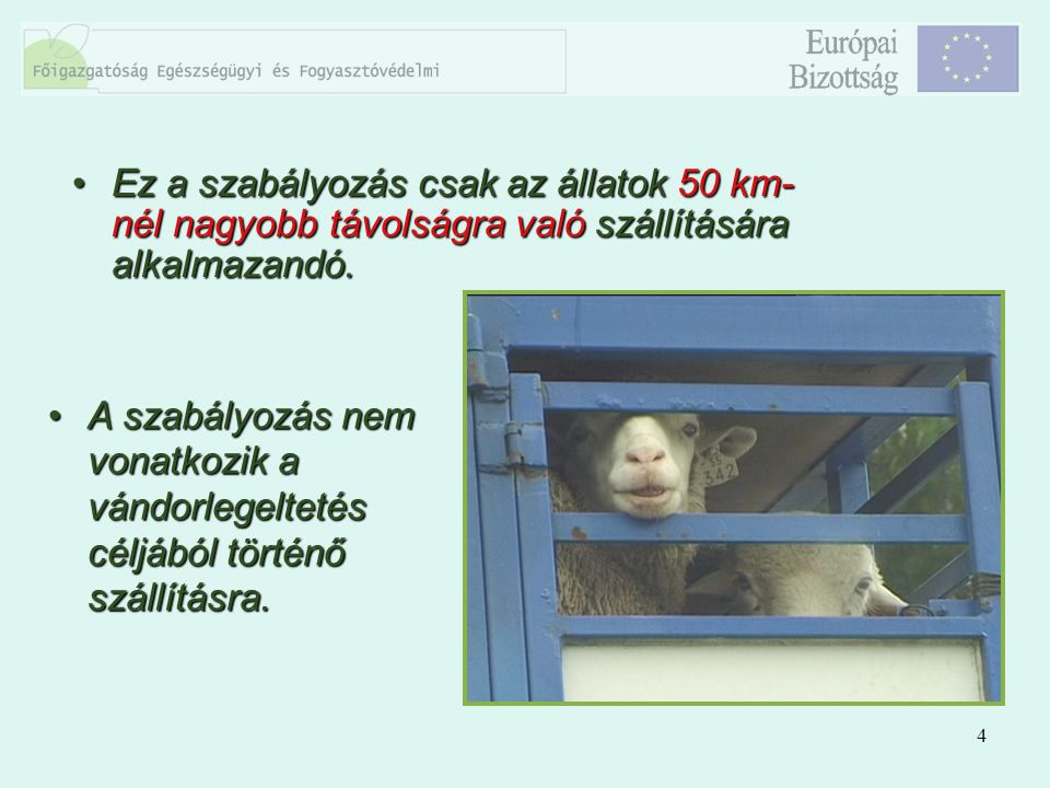 4 Ez a szabályozás csak az állatok 50 km- nél nagyobb távolságra való szállítására alkalmazandó.Ez a szabályozás csak az állatok 50 km- nél nagyobb tá