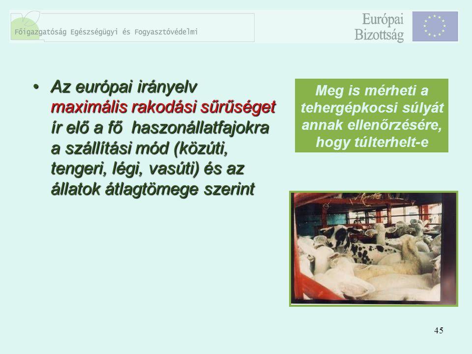 45 Az európai irányelv maximális rakodási sűrűséget ír elő a fő haszonállatfajokra a szállítási mód (közúti, tengeri, légi, vasúti) és az állatok átla