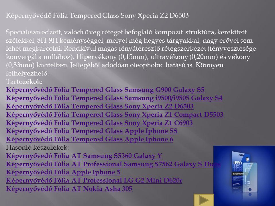Képernyővédő Fólia Tempered Glass Sony Xperia Z2 D6503 Speciálisan edzett, valódi üveg réteget befoglaló kompozit struktúra, kerekített szélekkel, 8H-9H keménységgel, melyet még hegyes tárgyakkal, nagy erővel sem lehet megkarcolni.