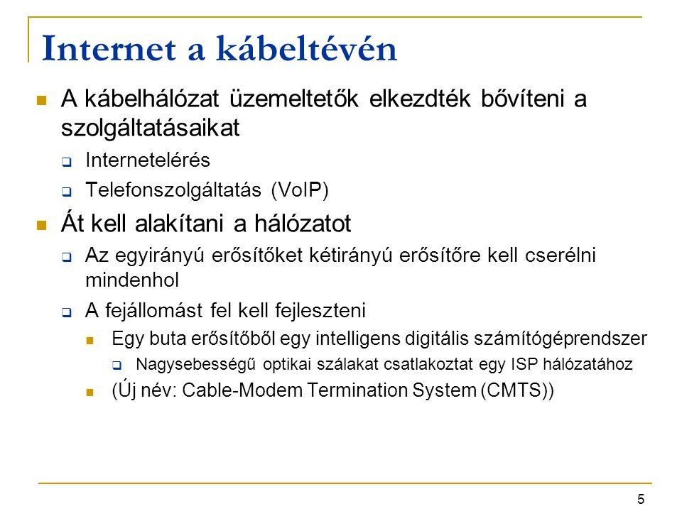 6 Internet a kábeltévén A koax kábel osztott közeg, több előfizető egyszerre használja  A telefonhálózatban mindenki rendelkezik saját érpárral (előfizetói hurok)  A TV műsorok elosztásánál ez nem fontos üzenetszórás van (broadcast)  Internetezésnél a felhasználók osztoznak a közegen Verseny a felhasználók között  Másfelől a koax kábel sokkal nagyobb sávszélt biztosít mint a csavart érpár Megoldás: több darabra osztunk egy hosszú kábelt  Minden szakaszt közvetlenül egy fényvezető csomóponthoz kötünk  A fejállomás és a fényvezető csomópontok között a sávszélesség nagyon nagy Ha nincs túl sok felhasználó egy szakaszon, a forgalom kezelhető marad  Ma tipikusan 500-2000 előfizető egy szakaszon További felosztás várható ahogy nő az előfizetők száma és a forgalom