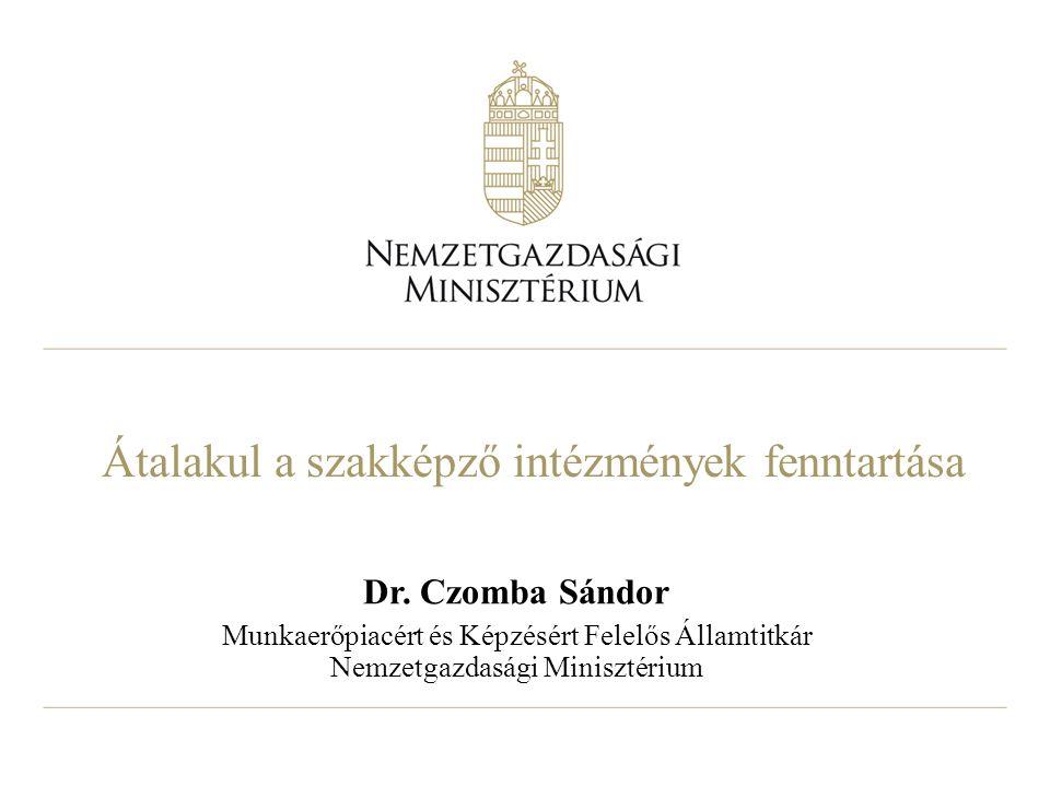 Átalakul a szakképző intézmények fenntartása Dr. Czomba Sándor Munkaerőpiacért és Képzésért Felelős Államtitkár Nemzetgazdasági Minisztérium