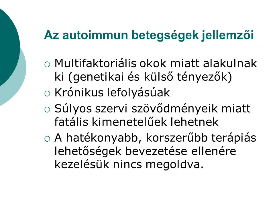 Az autoimmun betegségek jellemzői  Multifaktoriális okok miatt alakulnak ki (genetikai és külső tényezők)  Krónikus lefolyásúak  Súlyos szervi szövődményeik miatt fatális kimenetelűek lehetnek  A hatékonyabb, korszerűbb terápiás lehetőségek bevezetése ellenére kezelésük nincs megoldva.