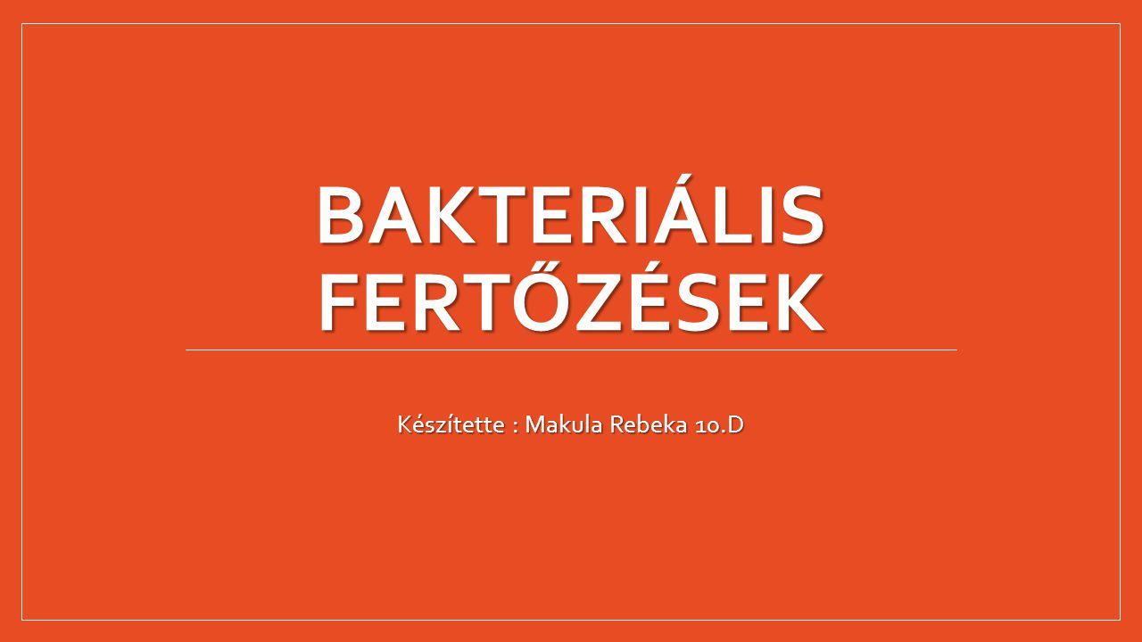 BAKTERIÁLIS FERTŐZÉSEK Készítette : Makula Rebeka 10.D