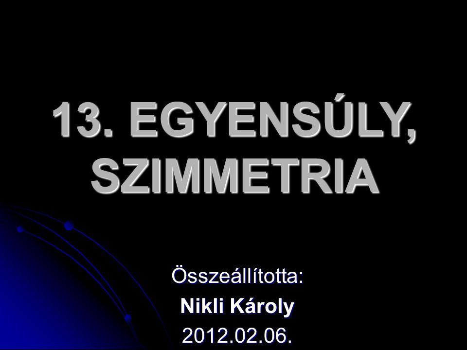 13. EGYENSÚLY, SZIMMETRIA Összeállította: Nikli Károly 2012.02.06.